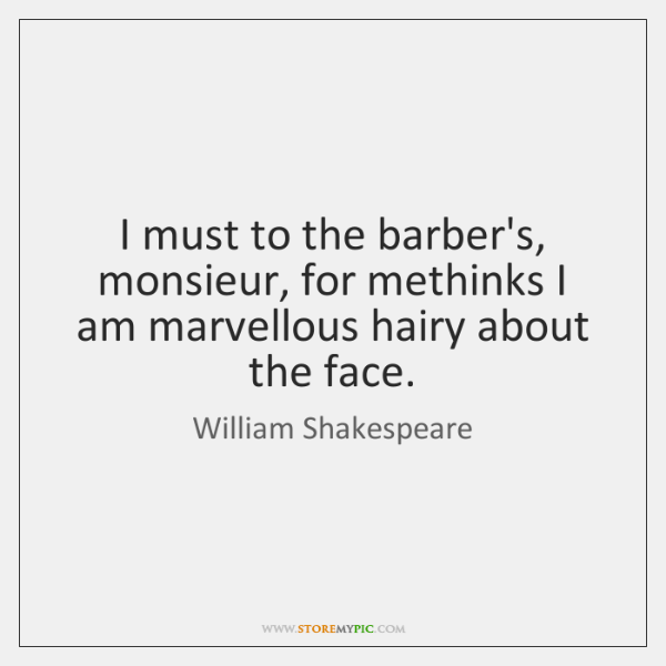 I must to the barber's, monsieur, for methinks I am marvellous hairy ...