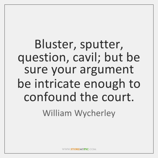 Bluster, sputter, question, cavil; but be sure your argument be intricate enough ...