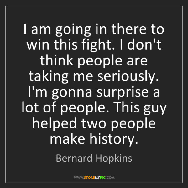 Bernard Hopkins: I am going in there to win this fight. I don't think...