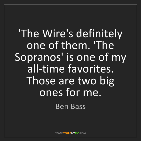 Ben Bass: 'The Wire's definitely one of them. 'The Sopranos' is...