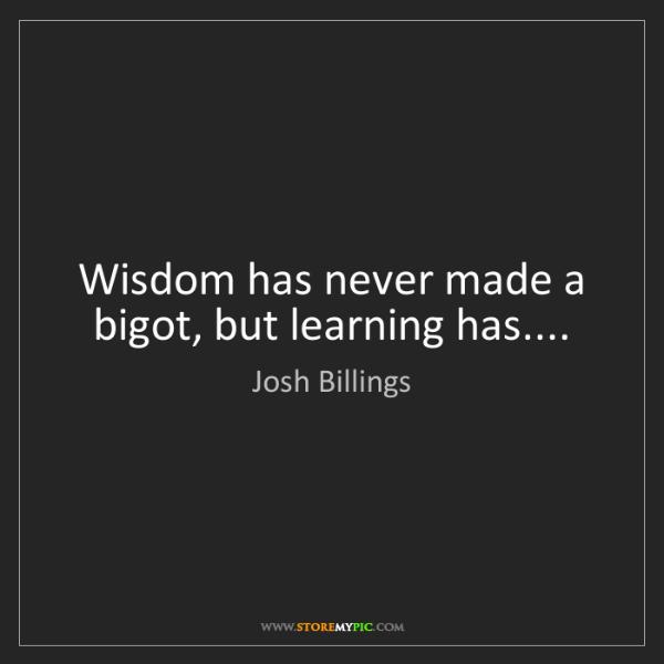 Josh Billings: Wisdom has never made a bigot, but learning has....