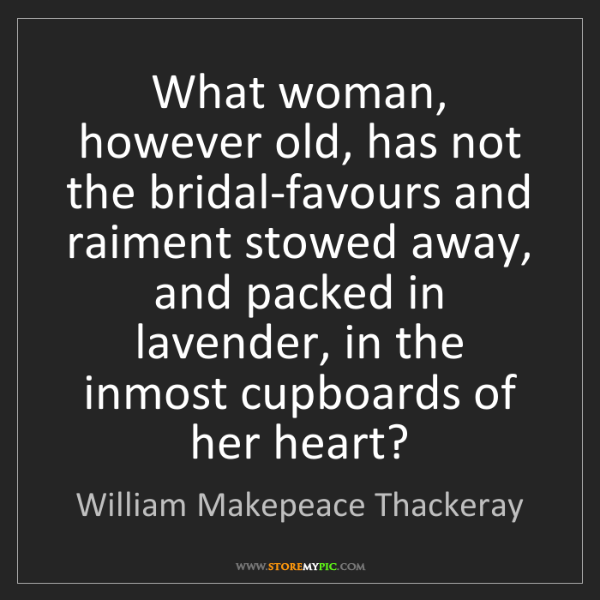 William Makepeace Thackeray: What woman, however old, has not the bridal-favours and...