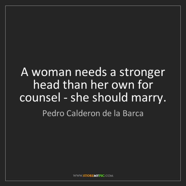 Pedro Calderon de la Barca: A woman needs a stronger head than her own for counsel...