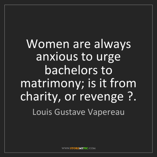 Louis Gustave Vapereau: Women are always anxious to urge bachelors to matrimony;...