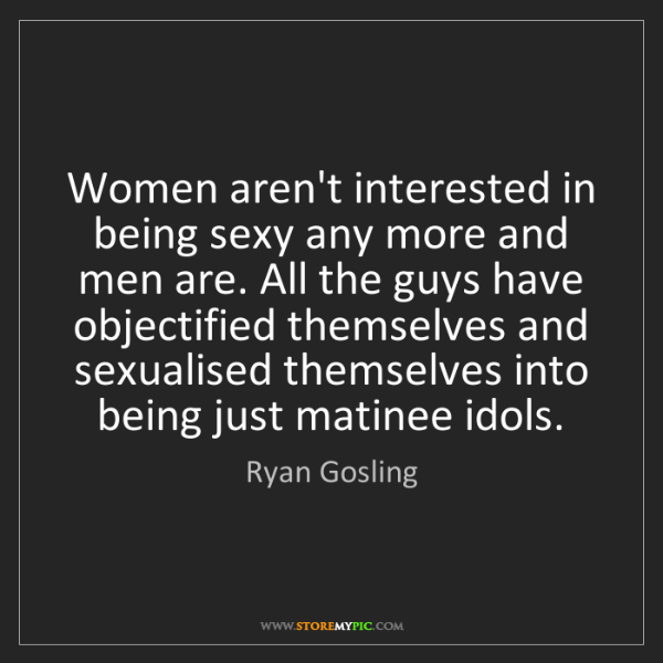 Ryan Gosling: Women aren't interested in being sexy any more and men...