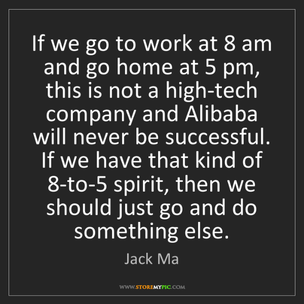 Jack Ma: If we go to work at 8 am and go home at 5 pm, this is...