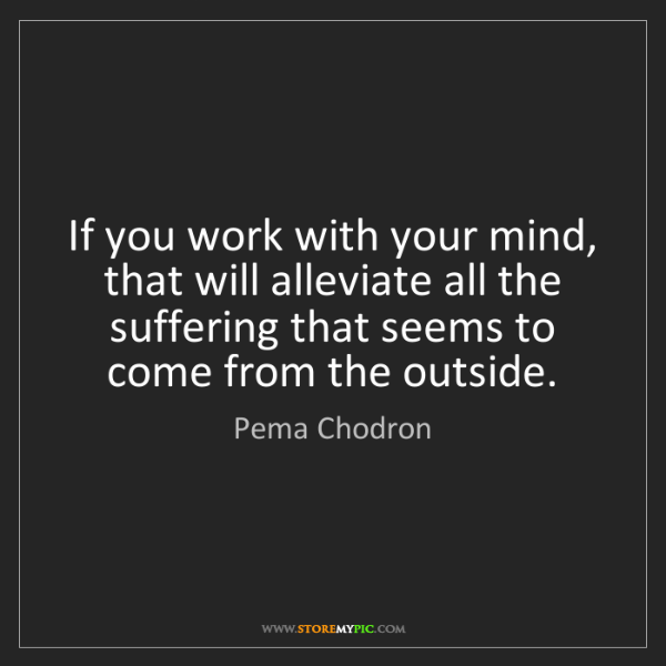 Pema Chodron: If you work with your mind, that will alleviate all the...