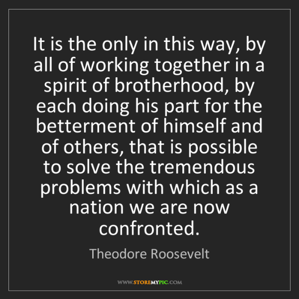 Theodore Roosevelt: It is the only in this way, by all of working together...
