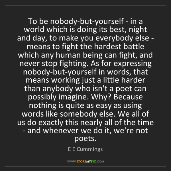 E E Cummings: To be nobody-but-yourself - in a world which is doing...