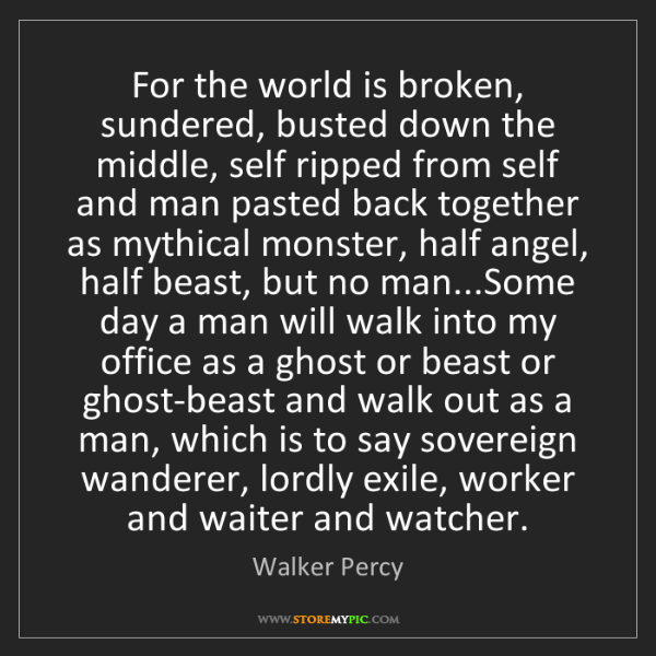 Walker Percy: For the world is broken, sundered, busted down the middle,...