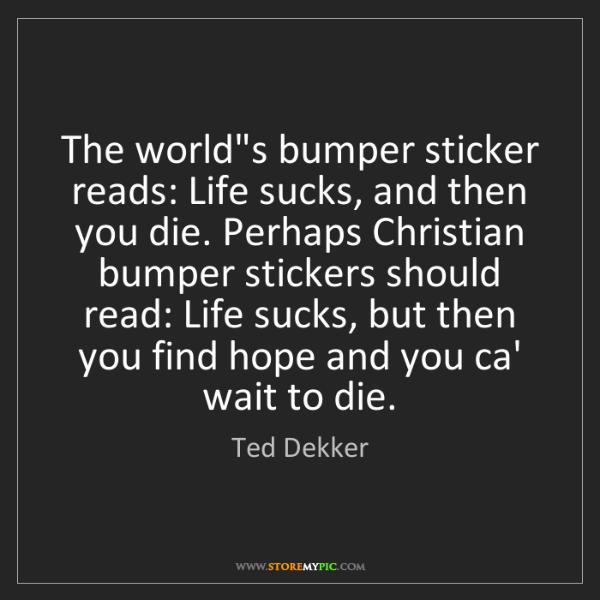 Ted Dekker: The world's bumper sticker reads: Life sucks, and then...