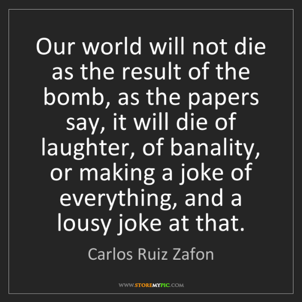 Carlos Ruiz Zafon: Our world will not die as the result of the bomb, as...