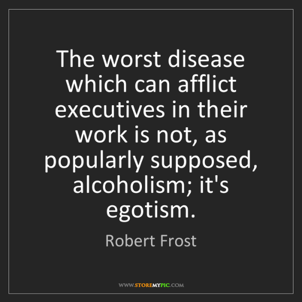 Robert Frost: The worst disease which can afflict executives in their...