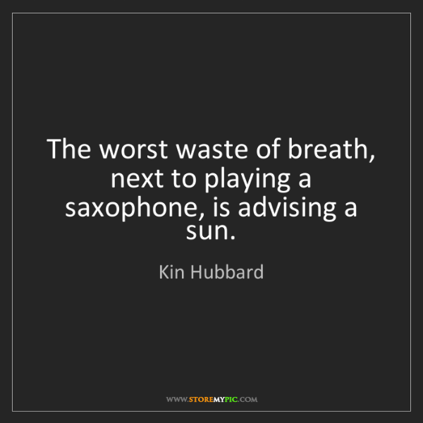 Kin Hubbard: The worst waste of breath, next to playing a saxophone,...