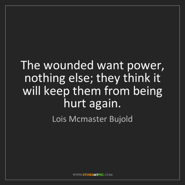 Lois Mcmaster Bujold: The wounded want power, nothing else; they think it will...