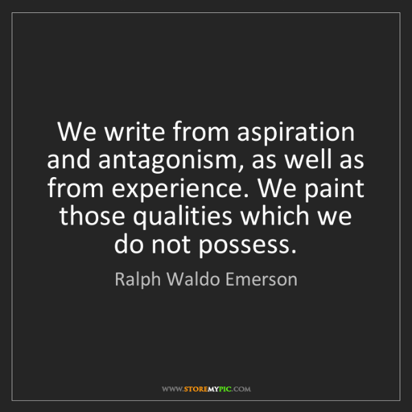 Ralph Waldo Emerson: We write from aspiration and antagonism, as well as from...