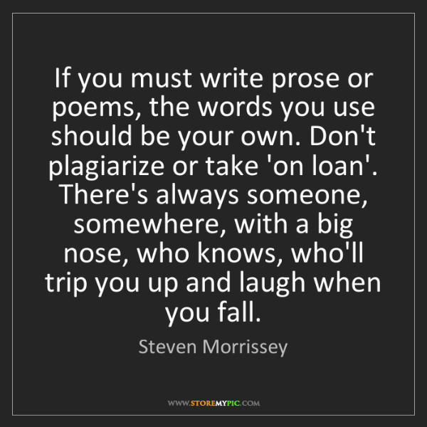 Steven Morrissey: If you must write prose or poems, the words you use should...