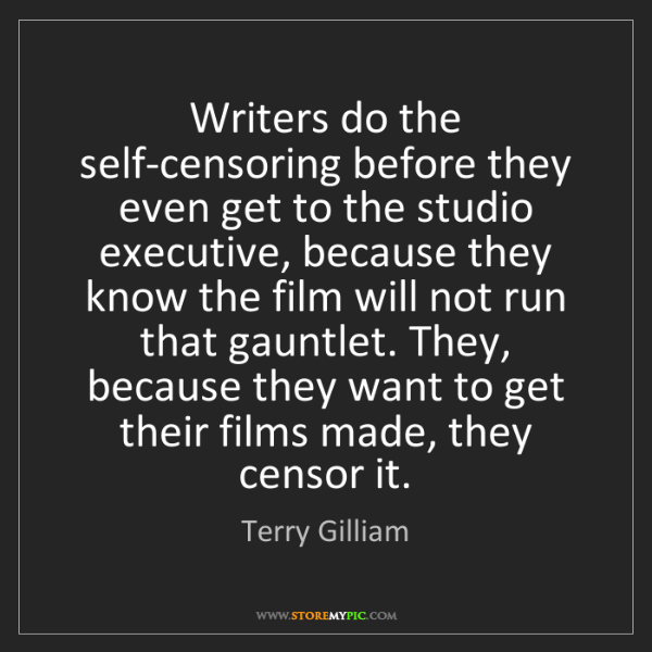 Terry Gilliam: Writers do the self-censoring before they even get to...