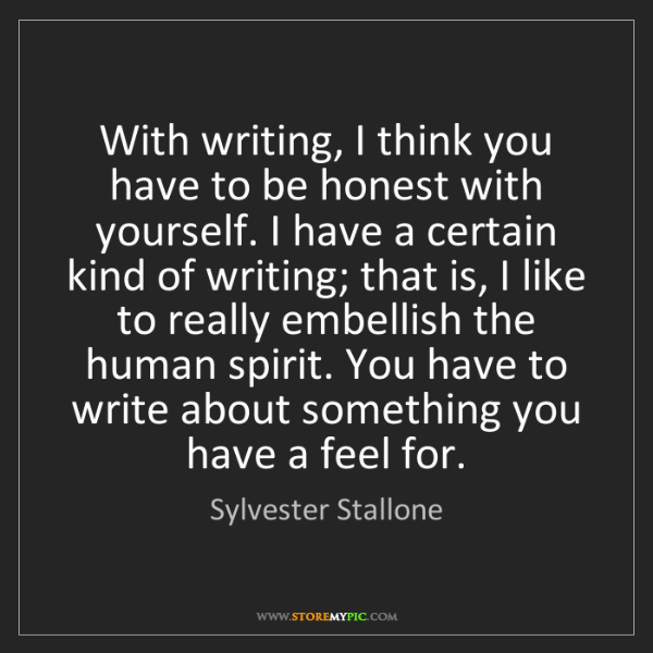Sylvester Stallone: With writing, I think you have to be honest with yourself....