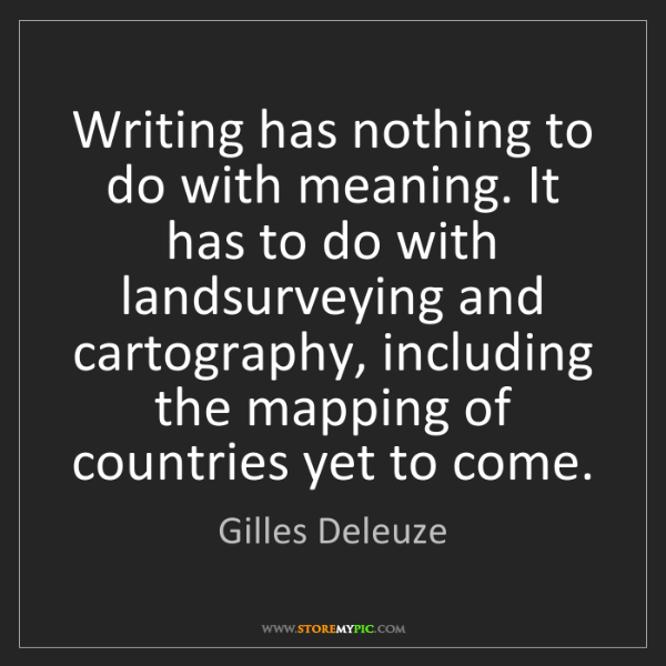Gilles Deleuze: Writing has nothing to do with meaning. It has to do...