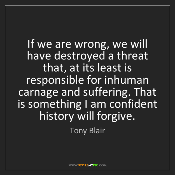 Tony Blair: If we are wrong, we will have destroyed a threat that,...