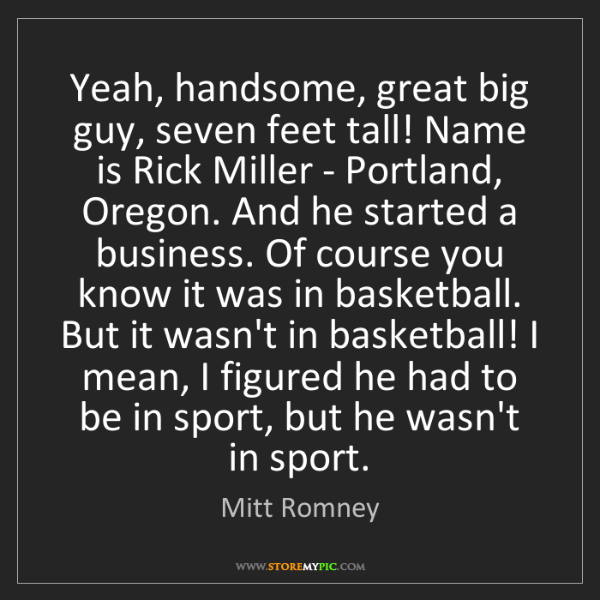 Mitt Romney: Yeah, handsome, great big guy, seven feet tall! Name...