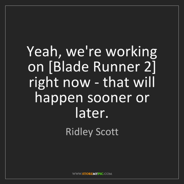 Ridley Scott: Yeah, we're working on [Blade Runner 2] right now - that...