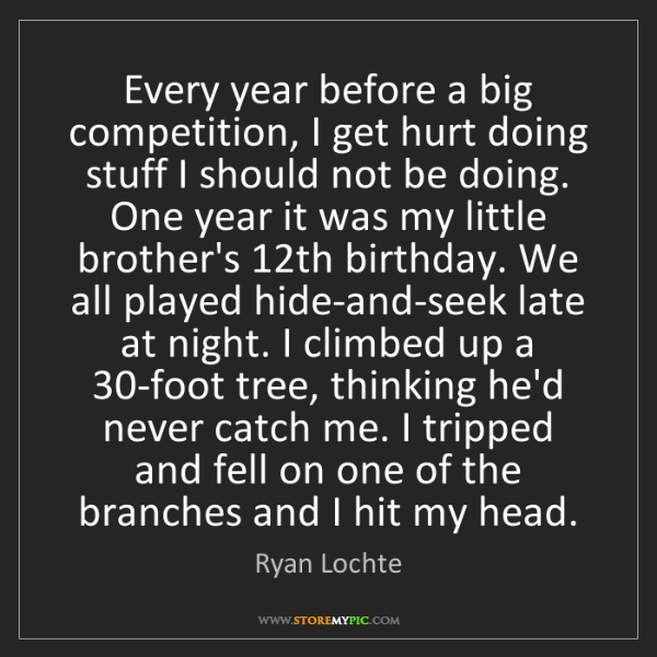 Ryan Lochte: Every year before a big competition, I get hurt doing...