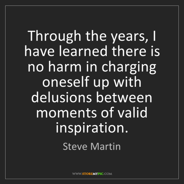 Steve Martin: Through the years, I have learned there is no harm in...