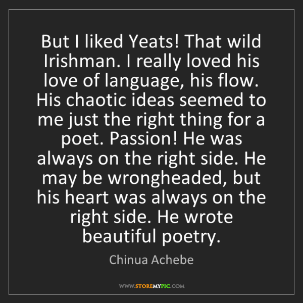 Chinua Achebe: But I liked Yeats! That wild Irishman. I really loved...
