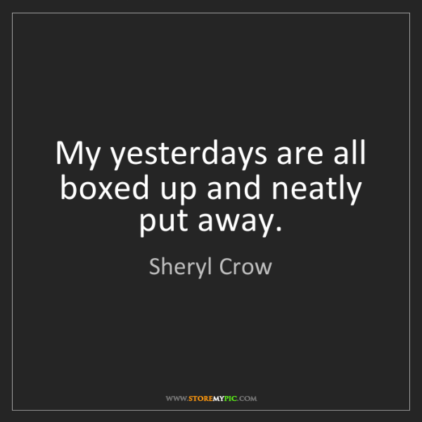 Sheryl Crow: My yesterdays are all boxed up and neatly put away.