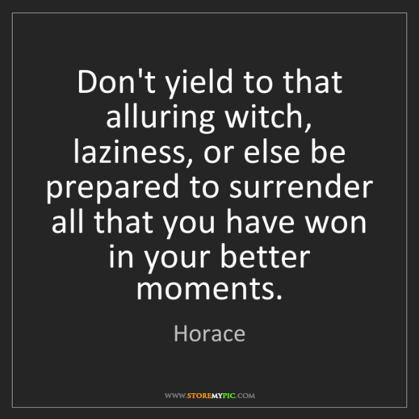 Horace: Don't yield to that alluring witch, laziness, or else...