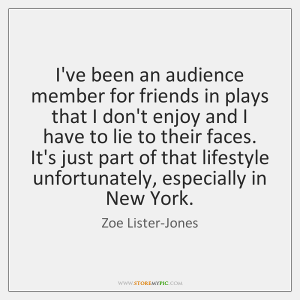 I've been an audience member for friends in plays that I don't ...