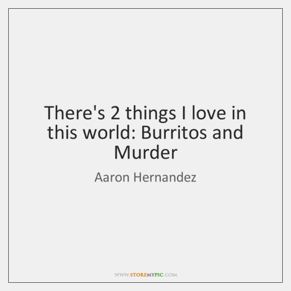 There's 2 things I love in this world: Burritos and Murder