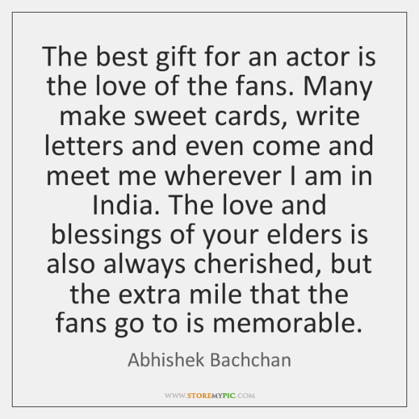 The best gift for an actor is the love of the fans. ...