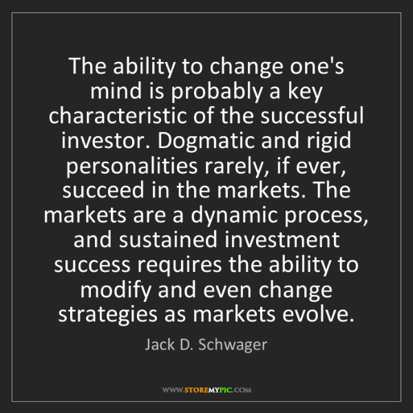 Jack D. Schwager: The ability to change one's mind is probably a key characteristic...