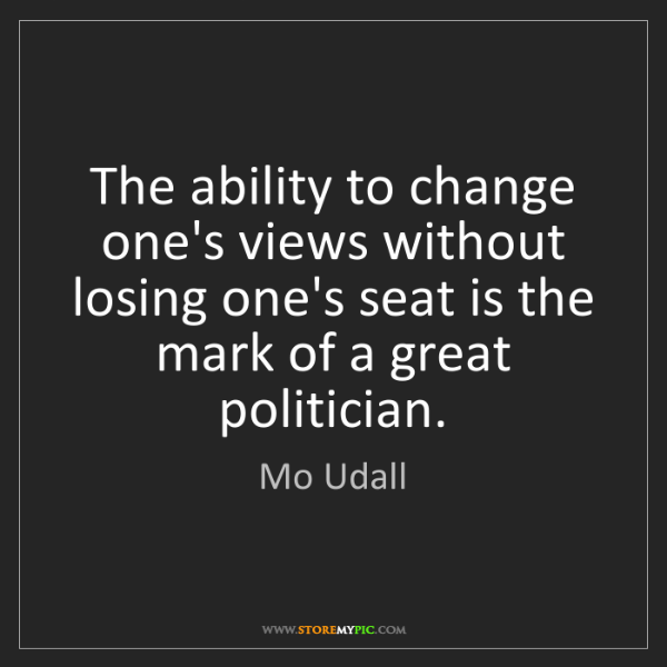 Mo Udall: The ability to change one's views without losing one's...