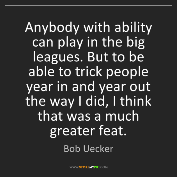 Bob Uecker: Anybody with ability can play in the big leagues. But...