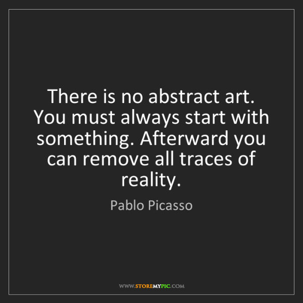 Pablo Picasso: There is no abstract art. You must always start with...