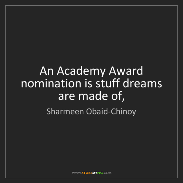 Sharmeen Obaid-Chinoy: An Academy Award nomination is stuff dreams are made...