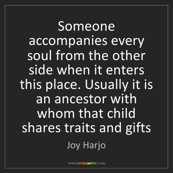 Joy Harjo: Someone accompanies every soul from the other side when...