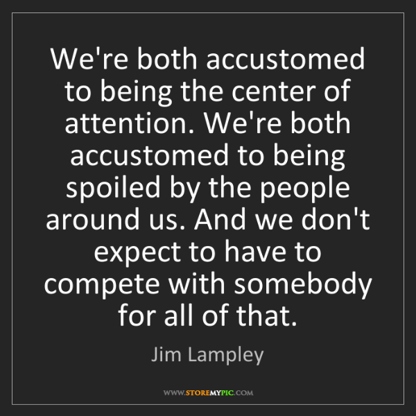 Jim Lampley: We're both accustomed to being the center of attention....