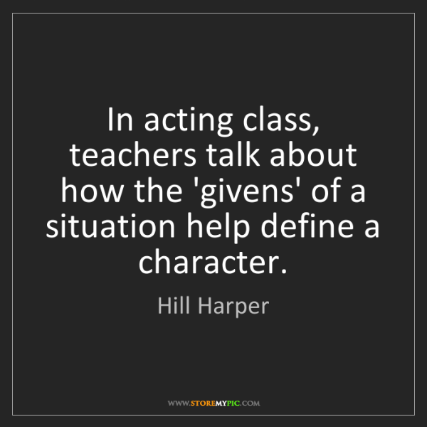 Hill Harper: In acting class, teachers talk about how the 'givens'...