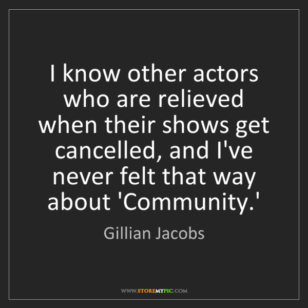 Gillian Jacobs: I know other actors who are relieved when their shows...