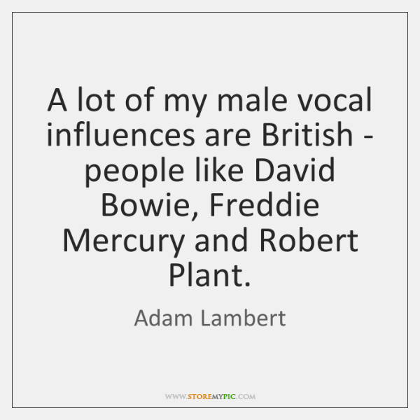 A lot of my male vocal influences are British - people like ...