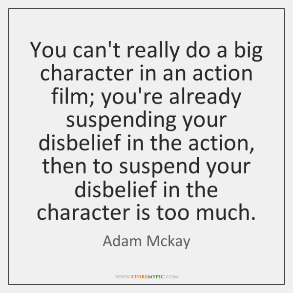 You can't really do a big character in an action film; you're ...