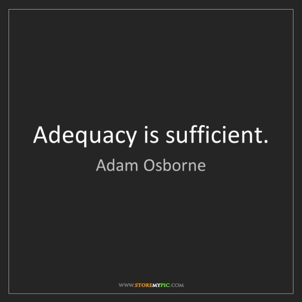 Adam Osborne: Adequacy is sufficient.