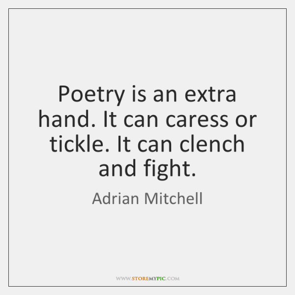 Poetry is an extra hand. It can caress or tickle. It can ...
