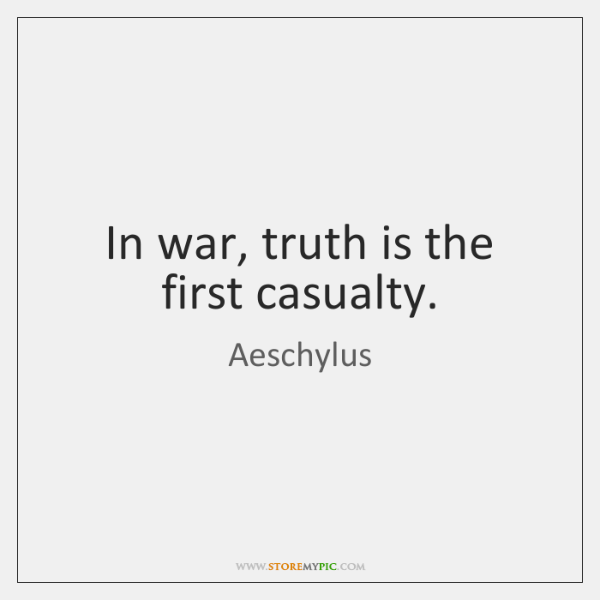 In war, truth is the first casualty.