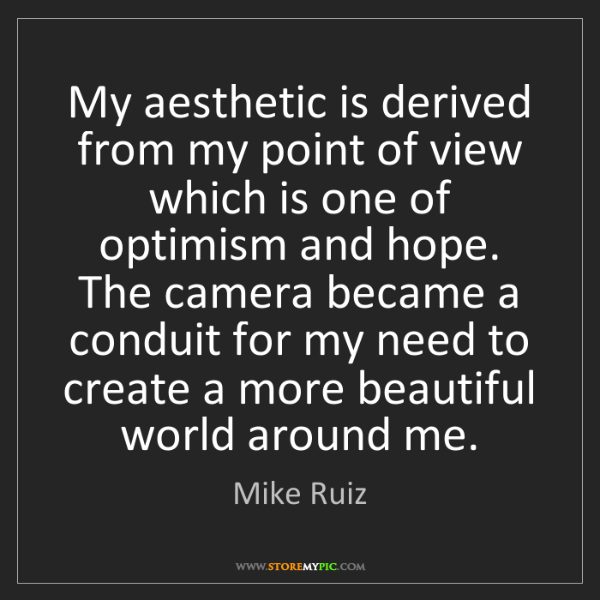 Mike Ruiz: My aesthetic is derived from my point of view which is...